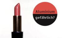 Aluminium in Lippenstift – gefährlich oder nicht?