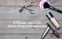 6 Gründe, wieso ich Deinen Beautyblog nicht abonniere